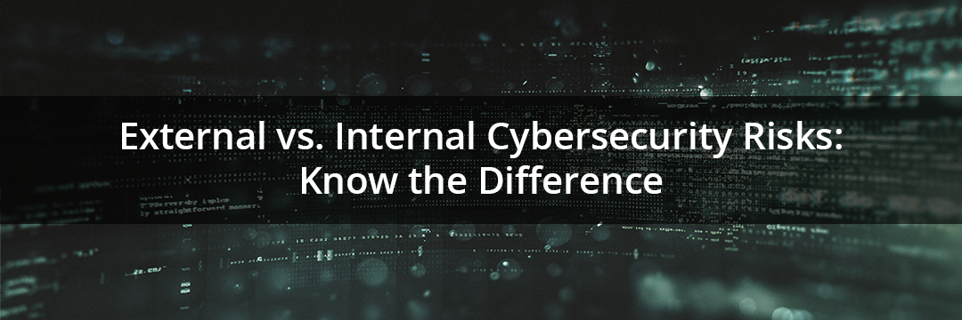 External vs. Internal Cybersecurity Risks - Know the Difference