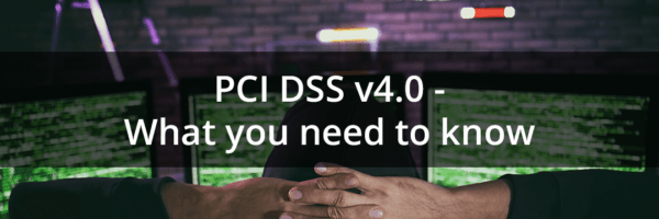 PCI DSS v4.0 – What you need to know now